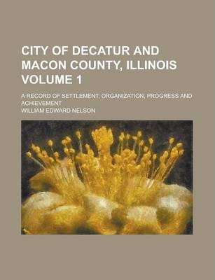 City of Decatur and Macon County, Illinois; A Record of Settlement, Organization, Progress and Achievement Volume 1
