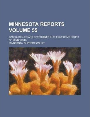 Minnesota Reports; Cases Argued and Determined in the Supreme Court of Minnesota Volume 55