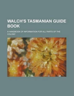 Walch's Tasmanian Guide Book; A Handbook of Information for All Parts of the Colony