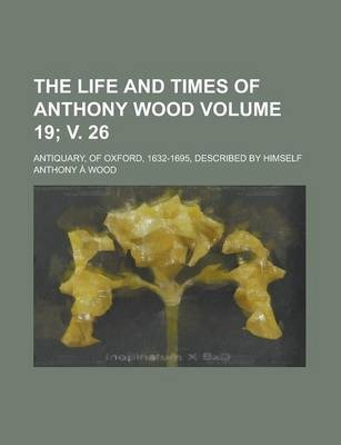 The Life and Times of Anthony Wood; Antiquary, of Oxford, 1632-1695, Described by Himself Volume 19; V. 26