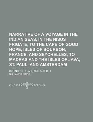 Narrative of a Voyage in the Indian Seas, in the Nisus Frigate, to the Cape of Good Hope, Isles of Bourbon, France, and Seychelles, to Madras and the Isles of Java, St. Paul, and Amsterdam; During the Years 1810 and 1811