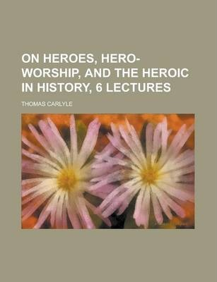 On Heroes, Hero-Worship, and the Heroic in History, 6 Lectures