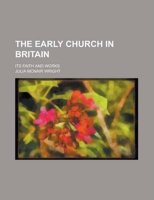 The Early Church in Britain; Its Faith and Works