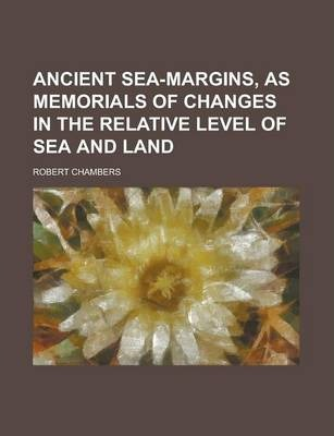 Ancient Sea-Margins; As Memorials of Changes in the Relative Level of Sea and Land