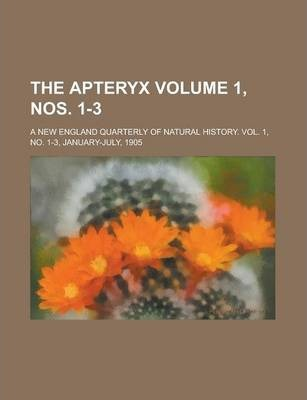 The Apteryx; A New England Quarterly of Natural History. Vol. 1, No. 1-3, January-July, 1905 Volume 1, Nos. 1-3
