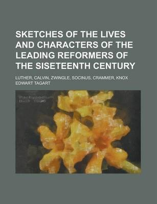 Sketches of the Lives and Characters of the Leading Reformers of the Siseteenth Century; Luther, Calvin, Zwingle, Socinus, Crammer, Knox
