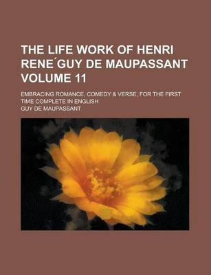 The Life Work of Henri Rene Guy de Maupassant; Embracing Romance, Comedy & Verse, for the First Time Complete in English Volume 11