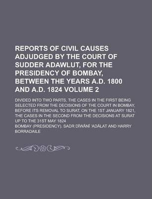 Reports of Civil Causes Adjudged by the Court of Sudder Adawlut, for the Presidency of Bombay, Between the Years A.D. 1800 and A.D. 1824; Divided Into Two Parts, the Cases in the First Being Selected from the Decisions of the Volume 2