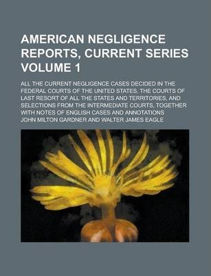 American Negligence Reports, Current Series; All the Current Negligence Cases Decided in the Federal Courts of the United States, the Courts of Last Resort of All the States and Territories, and Selections from the Intermediate Volume 1