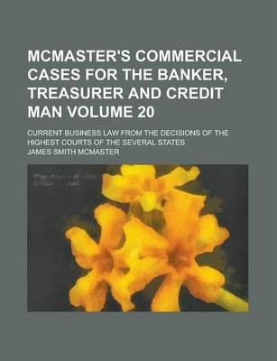McMaster's Commercial Cases for the Banker, Treasurer and Credit Man; Current Business Law from the Decisions of the Highest Courts of the Several States Volume 20