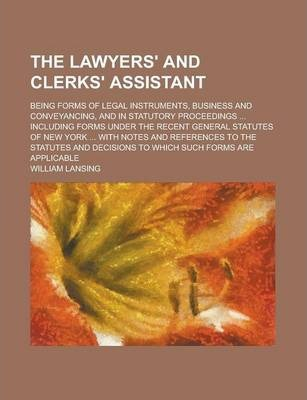 The Lawyers' and Clerks' Assistant; Being Forms of Legal Instruments, Business and Conveyancing, and in Statutory Proceedings ... Including Forms Under the Recent General Statutes of New York ... with Notes and References to the Statutes