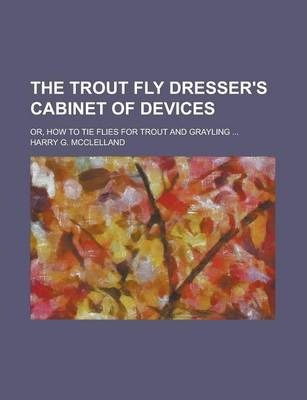 The Trout Fly Dresser's Cabinet of Devices; Or, How to Tie Flies for Trout and Grayling ...