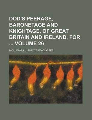Dod's Peerage, Baronetage and Knightage, of Great Britain and Ireland, For; Including All the Titled Classes Volume 26