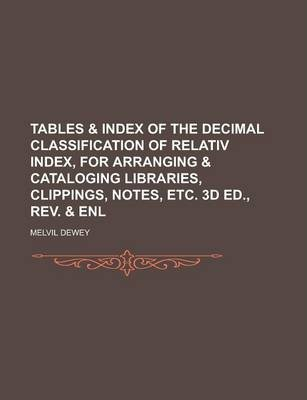 Tables & Index of the Decimal Classification of Relativ Index, for Arranging & Cataloging Libraries, Clippings, Notes, Etc. 3D Ed., REV. & Enl