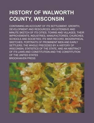 History of Walworth County, Wisconsin; Containing an Account of Its Settlement, Growth, Development and Resources; An Extensive and Minute Sketch of Its Cities, Towns and Villages, Their Improvements, Industries, Manufactories, Churches,
