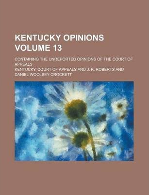 Kentucky Opinions; Containing the Unreported Opinions of the Court of Appeals Volume 13