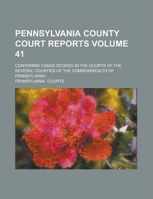Pennsylvania County Court Reports; Containing Cases Decided in the Courts of the Several Counties of the Commonwealth of Pennsylvania Volume 41