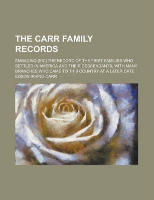 The Carr Family Records; Embacing [Sic] the Record of the First Families Who Settled in America and Their Descendants, with Many Branches Who Came to This Country at a Later Date