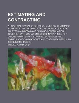 Estimating and Contracting; A Practical Manual of Up-To-Date Methods for Rapid, Systematic, and Accurate Calculation of Costs of All Types and Details of Building Construction, Together with Quotations of Ordinary Prices for Labor and