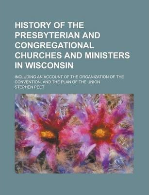 History of the Presbyterian and Congregational Churches and Ministers in Wisconsin; Including an Account of the Organization of the Convention, and the Plan of the Union