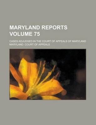 Maryland Reports; Cases Adjudged in the Court of Appeals of Maryland Volume 75