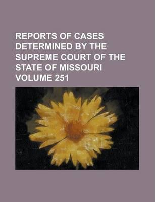 Reports of Cases Determined by the Supreme Court of the State of Missouri Volume 251