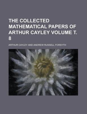 The Collected Mathematical Papers of Arthur Cayley Volume . 8