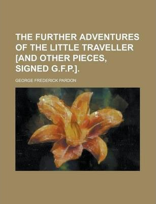The Further Adventures of the Little Traveller [And Other Pieces, Signed G.F.P.]