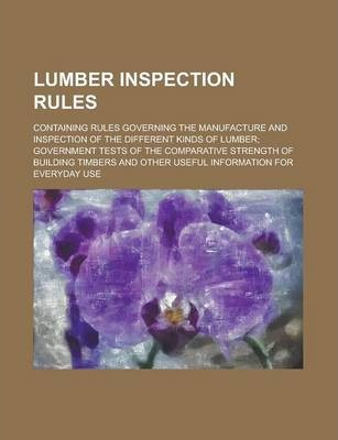 Lumber Inspection Rules; Containing Rules Governing the Manufacture and Inspection of the Different Kinds of Lumber; Government Tests of the Comparative Strength of Building Timbers and Other Useful Information for Everyday Use