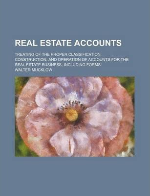 Real Estate Accounts; Treating of the Proper Classification, Construction, and Operation of Accounts for the Real Estate Business, Including Forms