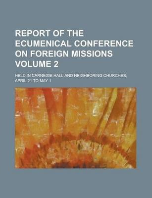 Report of the Ecumenical Conference on Foreign Missions; Held in Carnegie Hall and Neighboring Churches, April 21 to May 1 Volume 2
