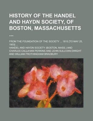 History of the Handel and Haydn Society, of Boston, Massachusetts; From the Foundation of the Society ... 1815 [To May 25, 1903] ...