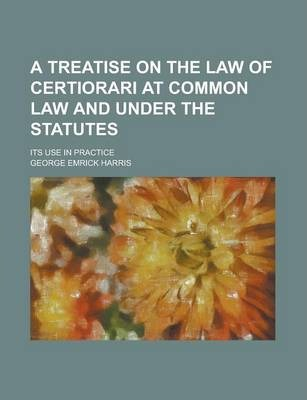 A Treatise on the Law of Certiorari at Common Law and Under the Statutes; Its Use in Practice