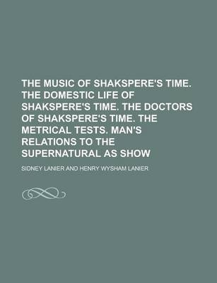 The Music of Shakspere's Time. the Domestic Life of Shakspere's Time. the Doctors of Shakspere's Time. the Metrical Tests. Man's Relations to the Supernatural as Show