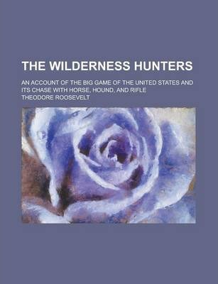 The Wilderness Hunters; An Account of the Big Game of the United States and Its Chase with Horse, Hound, and Rifle