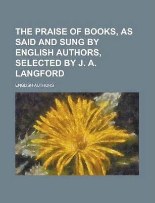 The Praise of Books, as Said and Sung by English Authors, Selected by J. A. Langford
