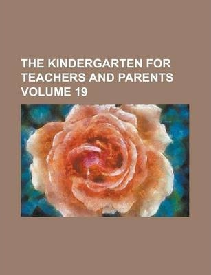 The Kindergarten for Teachers and Parents Volume 19