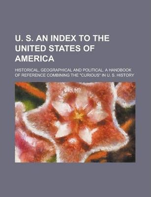 U. S. an Index to the United States of America; Historical, Geographical and Political. a Handbook of Reference Combining the Curious in U. S. Histo