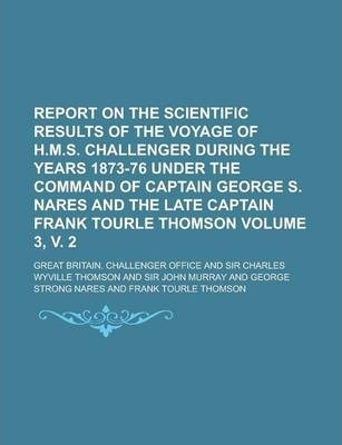 Report on the Scientific Results of the Voyage of H.M.S. Challenger During the Years 1873-76 Under the Command of Captain George S. Nares and the Late Captain Frank Tourle Thomson Volume 3, V. 2