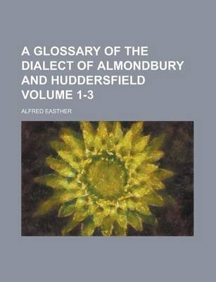 A Glossary of the Dialect of Almondbury and Huddersfield Volume 1-3