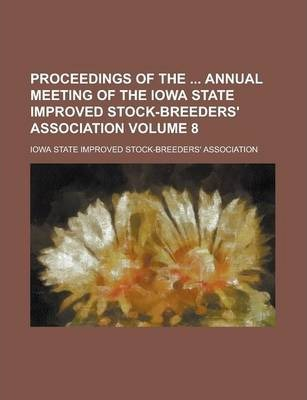 Proceedings of the Annual Meeting of the Iowa State Improved Stock-Breeders' Association Volume 8