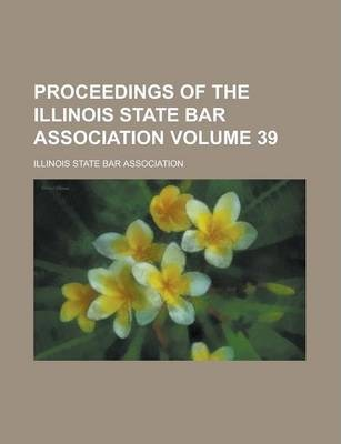 Proceedings of the Illinois State Bar Association Volume 39