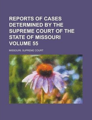 Reports of Cases Determined by the Supreme Court of the State of Missouri Volume 55