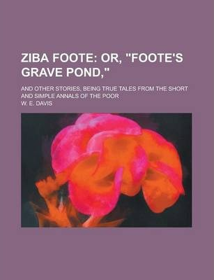 Ziba Foote; And Other Stories, Being True Tales from the Short and Simple Annals of the Poor