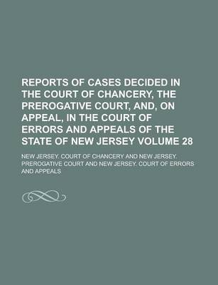 Reports of Cases Decided in the Court of Chancery, the Prerogative Court, And, on Appeal, in the Court of Errors and Appeals of the State of New Jersey Volume 28