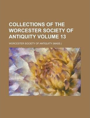 Collections of the Worcester Society of Antiquity Volume 13