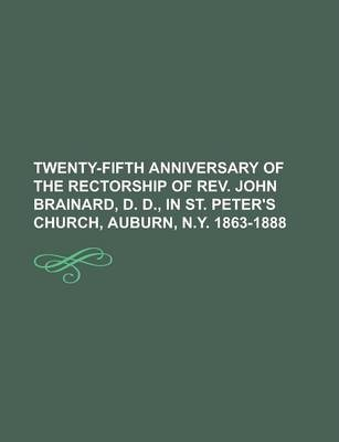 Twenty-Fifth Anniversary of the Rectorship of REV. John Brainard, D. D., in St. Peter's Church, Auburn, N.Y. 1863-1888