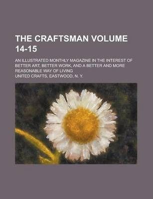 The Craftsman; An Illustrated Monthly Magazine in the Interest of Better Art, Better Work, and a Better and More Reasonable Way of Living Volume 14-15
