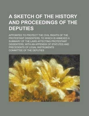 A Sketch of the History and Proceedings of the Deputies; Appointed to Protect the Civil Rights of the Protestant Dissenters, to Which Is Annexed a Summary of the Laws Affecting Protestant Dissenters, with an Appendix of Statutes and