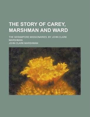 The Story of Carey, Marshman and Ward; The Serampore Missionaries. by John Clark Marshman